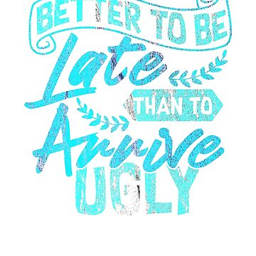 "Cool funny excuse ""Better to be late than to arrive ugly"" I gift idea by KokoLaroche"