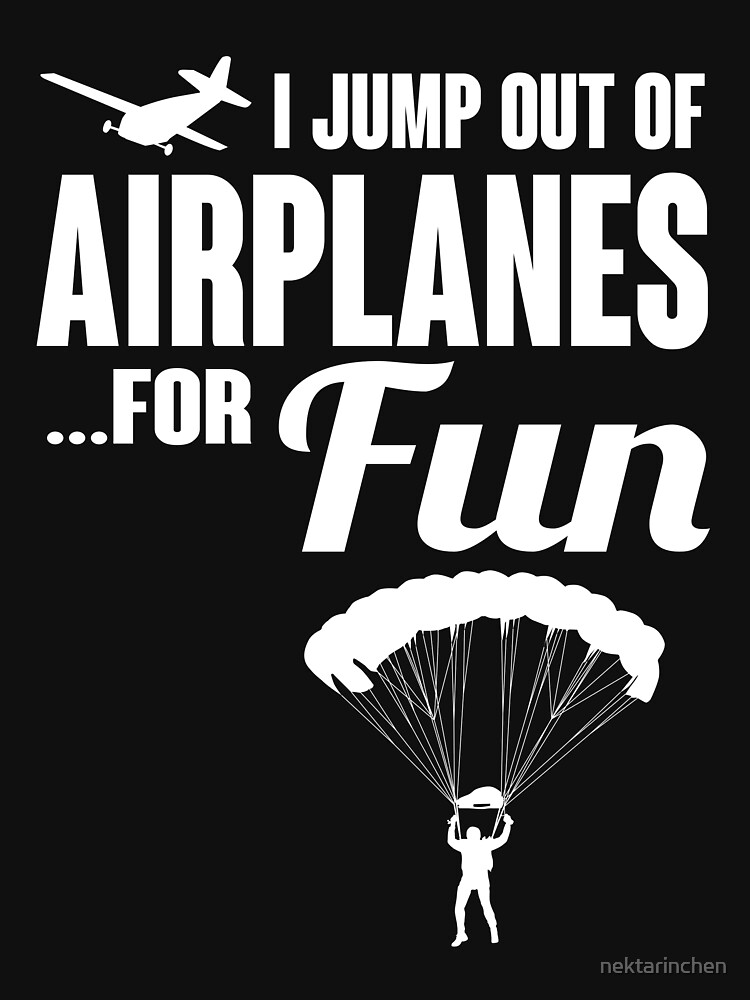 I jump out of airplanes... for fun! Skydiving Shirt by nektarinchen