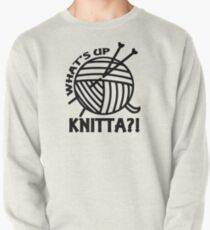 What's up knitta / cool funny yarn knitting quote Pullover