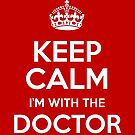 Keep Calm I'm With The Doctor by Incognita Enterprises