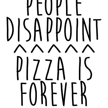 People Disappoint Pizza Is Forever by kamrankhan