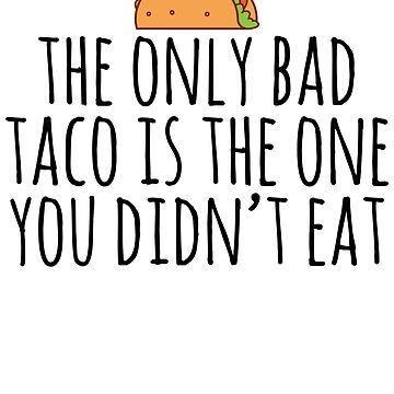 The Only Bad Taco Is The One You Didn't Eat by kamrankhan