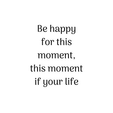 Empowering Quotes - Be happy for this moment - this moment is your life by IdeasForArtists