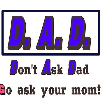 D. A. D. - Don't Ask Dad - Go ask your mom by Tim-Forder