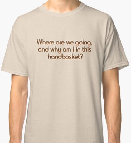 Where are we going, and why am I in this handbasket? Classic T-Shirt