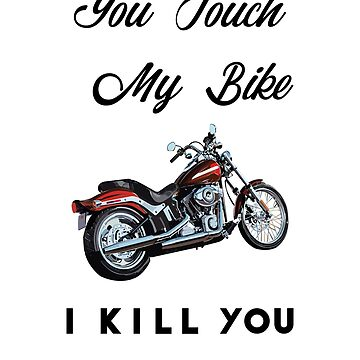 You Touch My Bike I Kill You by vicekingwear
