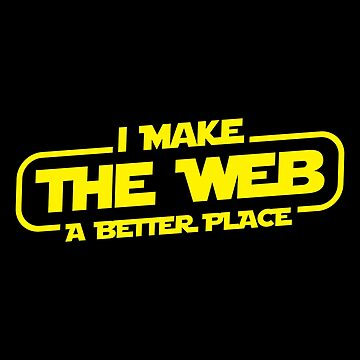 I Make The Web A Better Place - Web Designer/Web Developer by fromherotozero