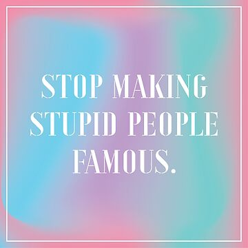Stop Making Stupid People Famous – gradient by mark-omlor