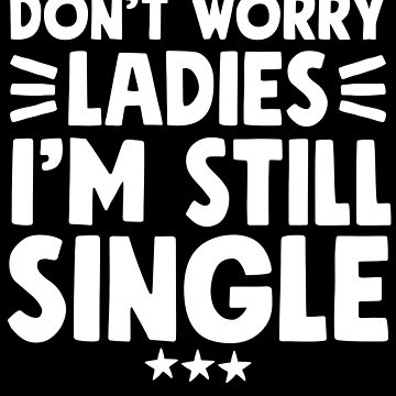 Don't worry ladies I'm still single - Funny Single by alexmichel