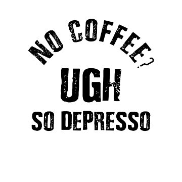 No Coffee? Ugh, So Depresso - Funny Coffee Slogan for Fans by uniqueegg