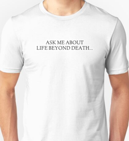 Ask me about Life Beyond Death... T-Shirt