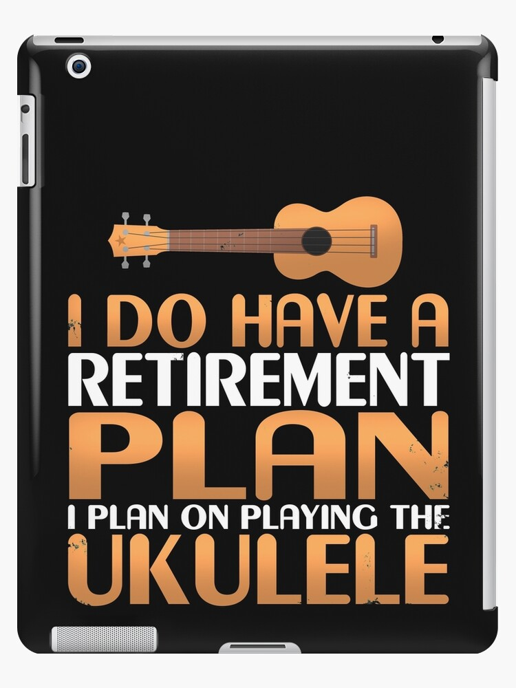 I Do Have A Retirement Plan I Plan On Playing The Ukulele Ipad