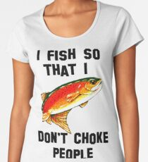 I Fish So Don't Choke People Fishing Yellowstone Cutthroat Trout Fly Rocky Mountain Father Dad Gift Best Seller Char Women's Premium T-Shirt