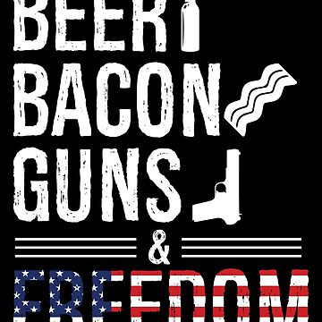 Beer, Bacon, Weapons and Liberty - Perfect gift for meat lovers and patriots by shirtrevolution