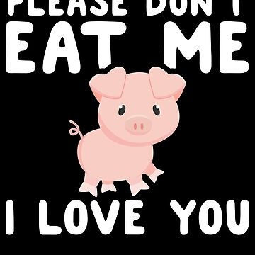 Please don't eat me I love you - Funny Vegan by alexmichel