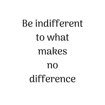 Empowering Quotes - Be indifferent to what makes no difference by IdeasForArtists