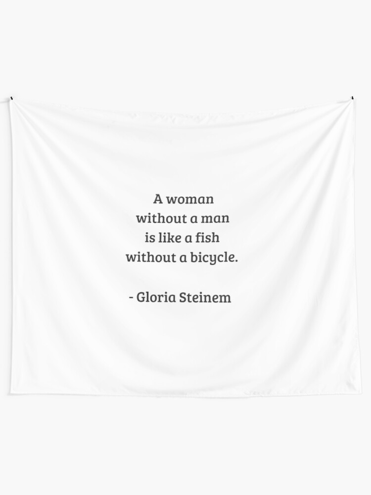 Gloria Steinem Feminist Quotes A Woman Without A Man Is Like A