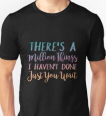 There's A Million Things I Haven't Done Just You Wait  Unisex T-Shirt