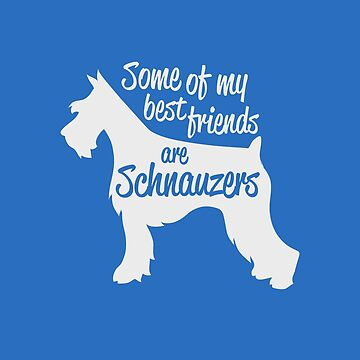 Some Of My Best Friends Are Schnauzers by Badsign769