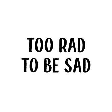 too rad to be sad by dariasmithyt
