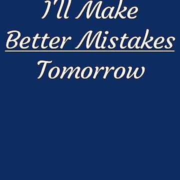 I'll Make Better Mistakes Tomorrow by Malaclypse235