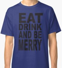 Eat, Drink and Be Merry Classic T-Shirt