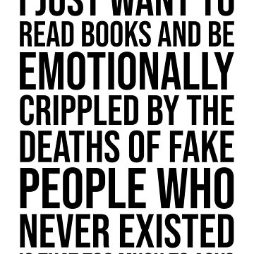 I JUST WANT TO READ BOOKS AND BE EMOTIONALLY CRIPPLED BY THE DEATHS OF FAKE PEOPLE WHO NEVER EXISTED by limitlezz