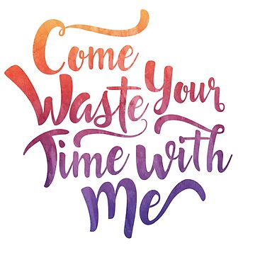 Come Waste Your Time with Me by Designs111