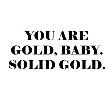 You are gold baby solid gold by mousenpepper