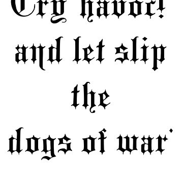 "Shakespeare, 'Cry ""havoc!"" and let slip the dogs of war' (Julius Caesar Act 3, Scene 1) by TOMSREDBUBBLE"