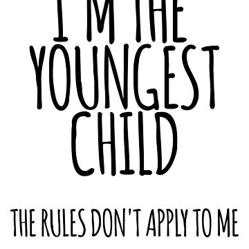 Im the Youngest Child, The Rules Don't Apply To Me by the-elements