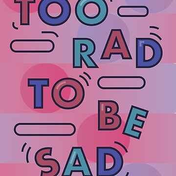 Too Rad To Be Sad by 53JSams