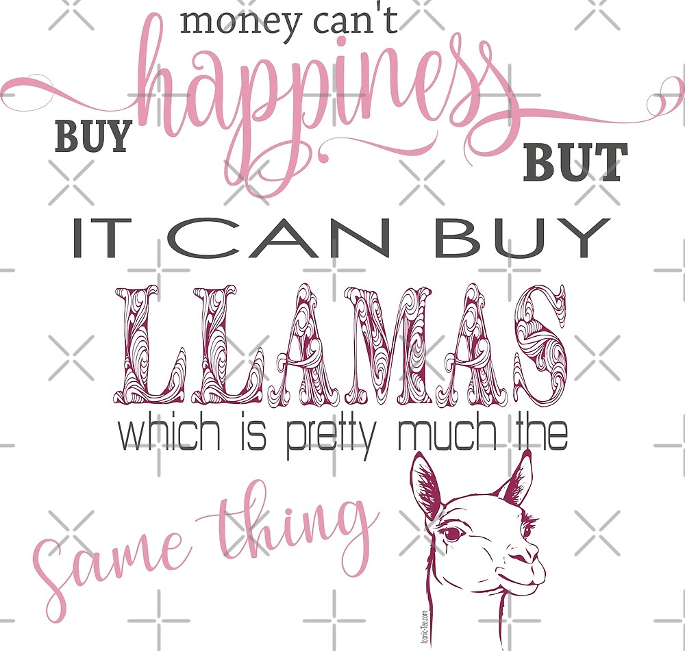 Money Can't Buy Happiness But it Can Buy a Llama by IconicTee