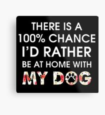 THERE IS A CHANE I'D RATHER BE AT HOME WITH MY DOG Metal Print