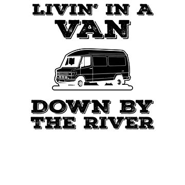 Living In A Van Down By The River V3 by TeeTimeGuys