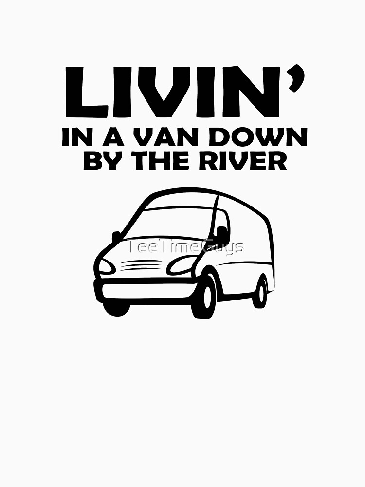 Living In A Van Down By The River V5 by TeeTimeGuys