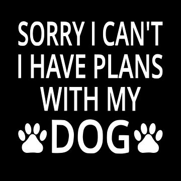 Sorry I Can't I Have Plans With My Dog by coolfuntees