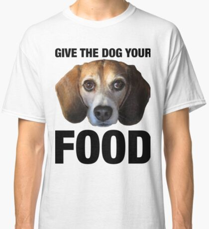 Give The Dog Your Food Classic T-Shirt