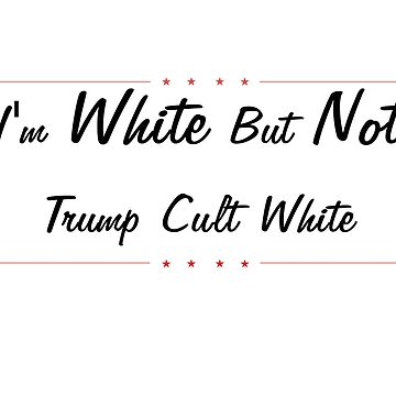 I'm white, but not Trump cult white by CalumReid
