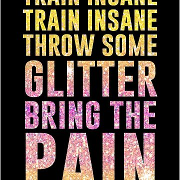 Train Insane Train Insane Throw Some Glitter Bring The Pain by kjanedesigns