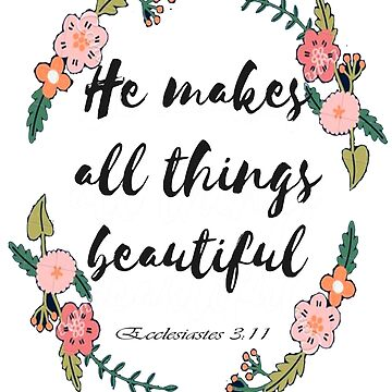 He Makes All Things Beautiful. Ecclesiastes 3:11 by Roland1980