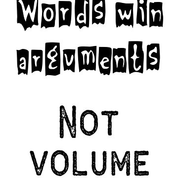 Words win Arguments - Not Volume by designblue