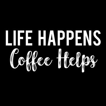 Life Happens Coffee Helps by DreamApparel