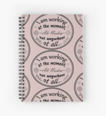 I am working at the moment, not anywhere at all! Spiral Notebook