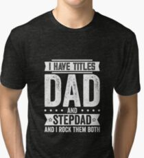 I Have Titles Dad and Stepdad Tri-blend T-Shirt