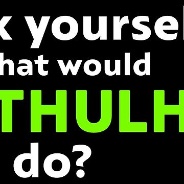 Ask Yourself What Would Cthulhu Do? by cthulhuhack