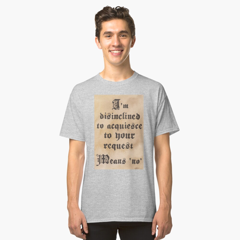 Disinclined to Acquiesce  Classic T-Shirt