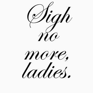 Sigh no more, ladies. by samwise667733
