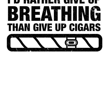 I'd Rather Give Up Breathing Than Give Up Cigars Shirt by catcatcatlife