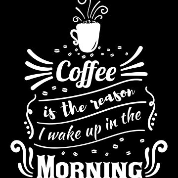 Coffee is the reason I wake up in the morning by mrhighsky